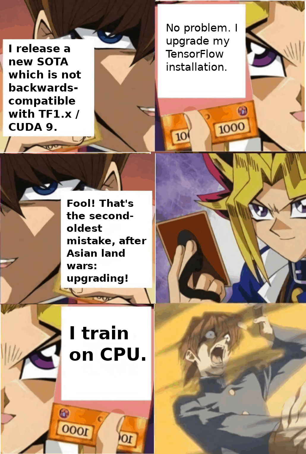 Yu-Gi-Oh meme: Kaiba vs Yugi. Kaiba attempts to trick Yugi into upgrading his Tensorflow installation, thereby risking breaking it permanently, as CUDA install problems are incomprehensible. Yugi upgrades, only for Kaiba to reveal his plan. However, it fails, as Yugi trains on CPU, accepting the extreme slowdown as the price for reliable software.